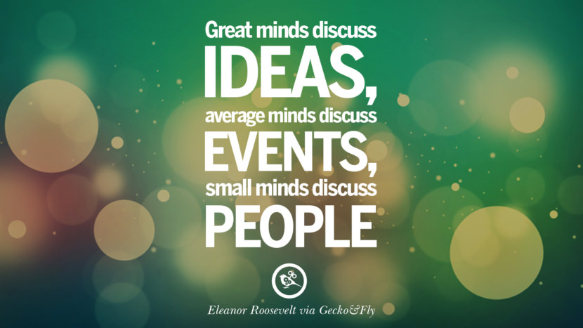 Great minds discuss ideas; average minds discuss events; small minds discuss people. - Eleanor Roosevelt Eye Opening Quotes That Will Inspire Success