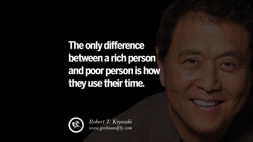 The only difference between a rich person and poor person is how they use their time. Quote by Robert Kiyosaki
