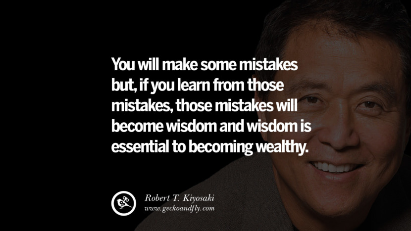 You will make some mistakes but, if you learn from those mistakes, those mistakes will become wisdom and wisdom is essential to becoming wealthy. Quote by Robert Kiyosaki