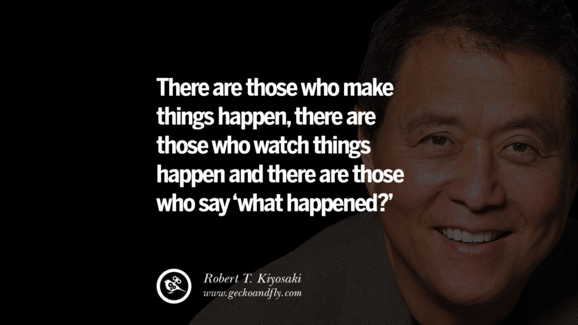 instagram pinterest facebook twitter tumblr quotes life best inspirational robert kiyosaki rich dad poor dad cashflow pdf book quotes There are those who make things happen, there are those who watch things happen and there are those who say what happened?