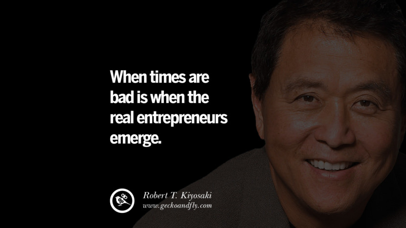 When times are bad is when the real entrepreneurs emerge. Quote by Robert Kiyosaki