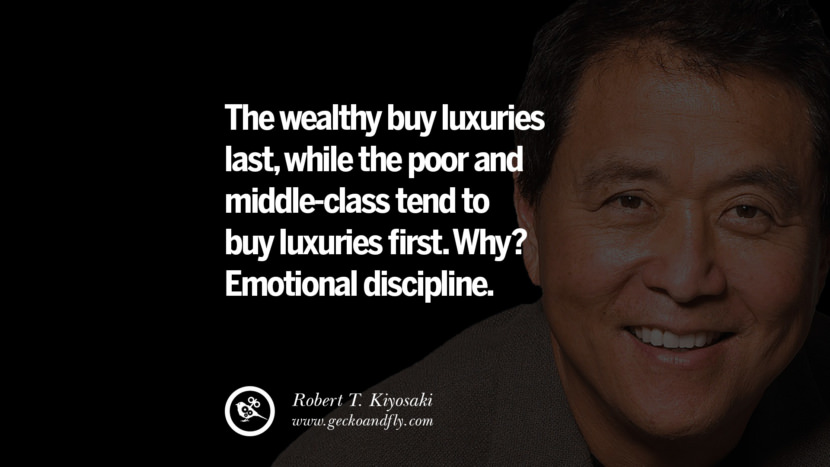 The wealthy buy luxuries last, while the poor and middle-class tend to buy luxuries first. Why? Emotional discipline. best inspirational tumblr quotes instagram robert kiyosaki rich dad poor dad cashflow pdf book quotes