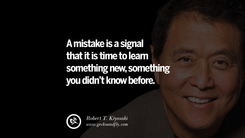 A mistake is a signal that it is time to learn something new, something you didn't know before. Quote by Robert Kiyosaki
