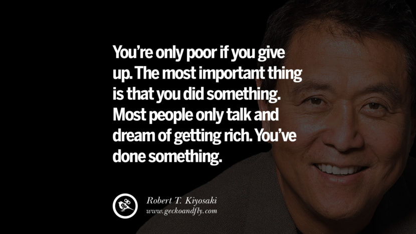 You're only poor if you give up. The most important thing is that you did something. Most people only talk and dream of getting rich. You've done something. Quote by Robert Kiyosaki