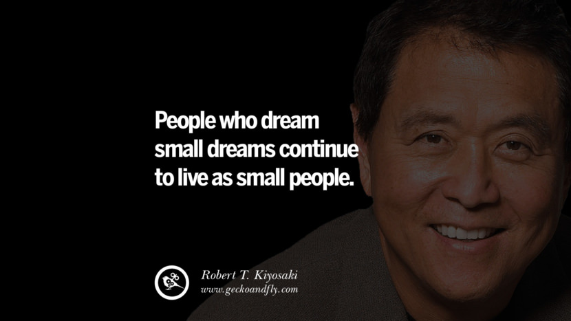People who dream small dreams continue to live as small people. best inspirational tumblr quotes instagram robert kiyosaki rich dad poor dad cashflow pdf book quotes