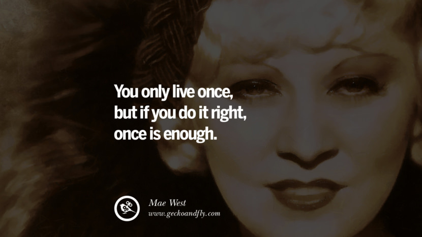 Feminism Women Quotes Movement Second Third Wave You only live once, but if you do it right, once is enough. - Mae West instagram pinterest facebook twitter tumblr quotes life funny best inspirational