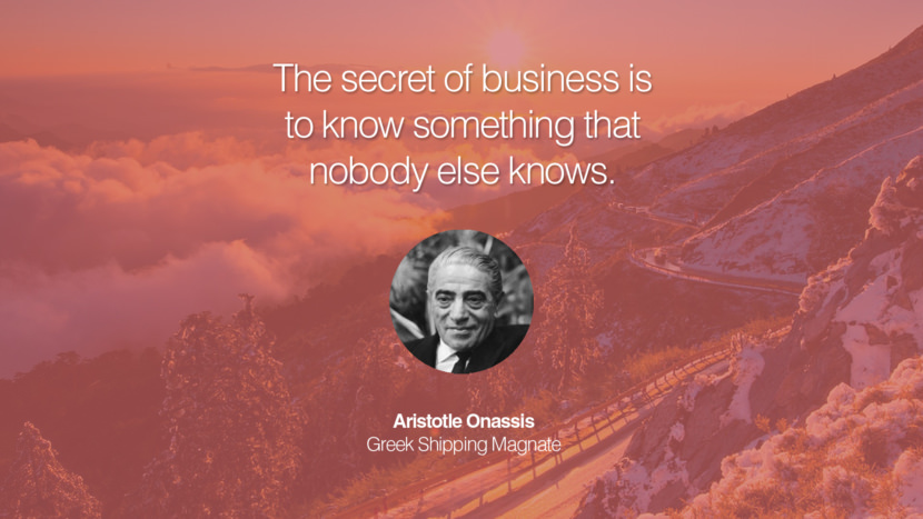 The secret of business is to know something that nobody else knows. Aristotle Onassis Greek Shipping Magnate entrepreneur business quote success people instagram twitter reddit pinterest tumblr facebook famous inspirational best sayings geckoandfly www.geckoandfly.com