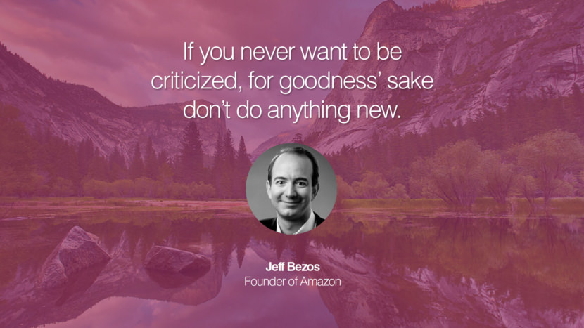 If you never want to be criticized, for goodness' sake don't do anything new. Jeff Bezos Founder of Amazon entrepreneur business quote success people instagram twitter reddit pinterest tumblr facebook famous inspirational best sayings geckoandfly www.geckoandfly.com