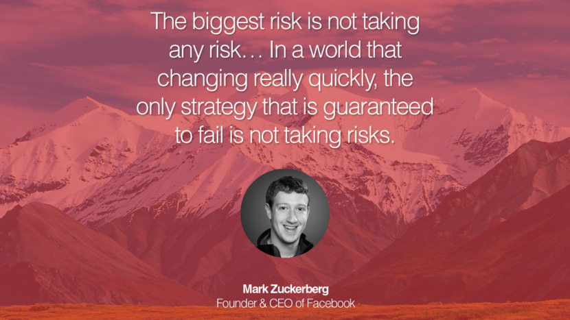 The biggest risk is not taking any risk… In a world that changing really quickly, the only strategy that is guaranteed to fail is not taking risks. Mark Zuckerberg Founder & CEO of Facebook entrepreneur business quote success people instagram twitter reddit pinterest tumblr facebook famous inspirational best sayings geckoandfly www.geckoandfly.com