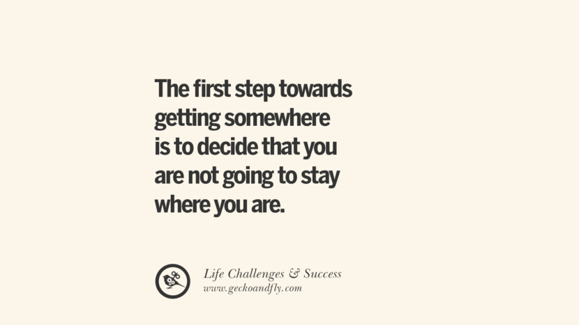 The first step towards getting somewhere is to decide that you are not going to stay where you are. quotes about life challenge and success instagram 36 Quotes About Life Challenges And The Pursuit Of Success twitter reddit facebook pinterest tumblr famous inspirational best sayings