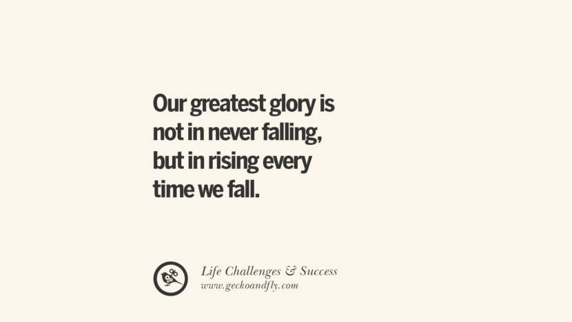 Our greatest glory is not in never falling, but in rising every time we fall. quotes about life challenge and success instagram 36 Quotes About Life Challenges And The Pursuit Of Success twitter reddit facebook pinterest tumblr famous inspirational best sayings