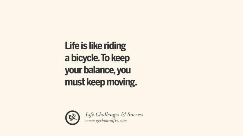 Life is like riding a bicycle. To keep your balance, you must keep moving. quotes about life challenge and success instagram 36 Quotes About Life Challenges And The Pursuit Of Success twitter reddit facebook pinterest tumblr famous inspirational best sayings