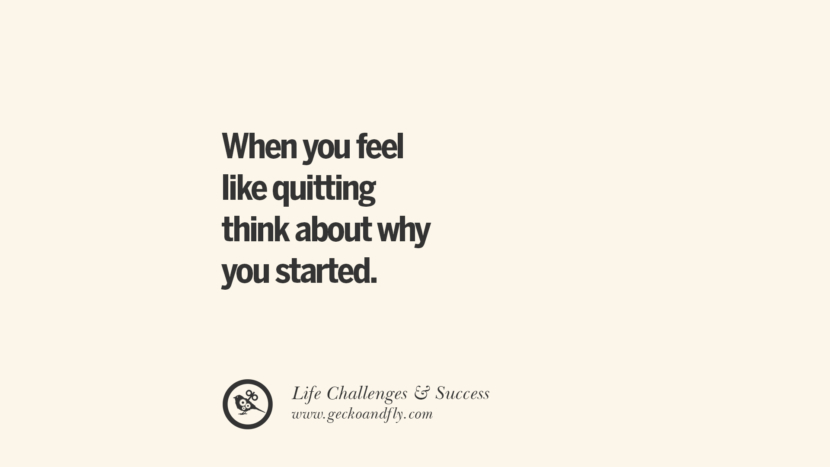 When you feel like quitting think about why you started. quotes about life challenge and success instagram 36 Quotes About Life Challenges And The Pursuit Of Success twitter reddit facebook pinterest tumblr famous inspirational best sayings