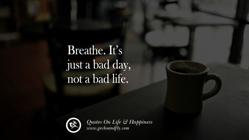 Breathe. It's just a bad day, not a bad life. happy life quote instagram quotes about being happy with life and love twitter reddit facebook pinterest tumblr