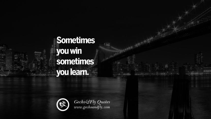 Sometimes you win sometimes you learn. life learned lesson quotes tumblr instagram Wise Quotes And Sayings About Life And The Human Behaviour twitter reddit facebook pinterest Quotes About Moving On And Letting Go Of The Past & Embrace the Future free quotes tumblr