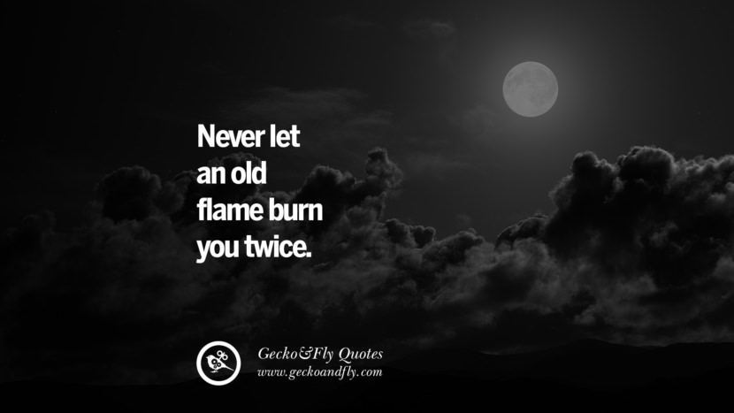 Never let an old flame burn you twice. life learned lesson quotes tumblr instagram Wise Quotes And Sayings About Life And The Human Behaviour twitter reddit facebook pinterest Quotes About Moving On And Letting Go Of The Past & Embrace the Future free quotes tumblr