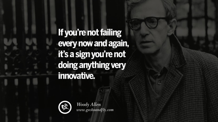 If you're not failing every now and again, it's a sign you're not doing anything very innovative. - Woody Allen quotes believe in yourself never give up twitter reddit facebook pinterest tumblr Motivational Quotes For Entrepreneur On Starting A Home Based Small Business