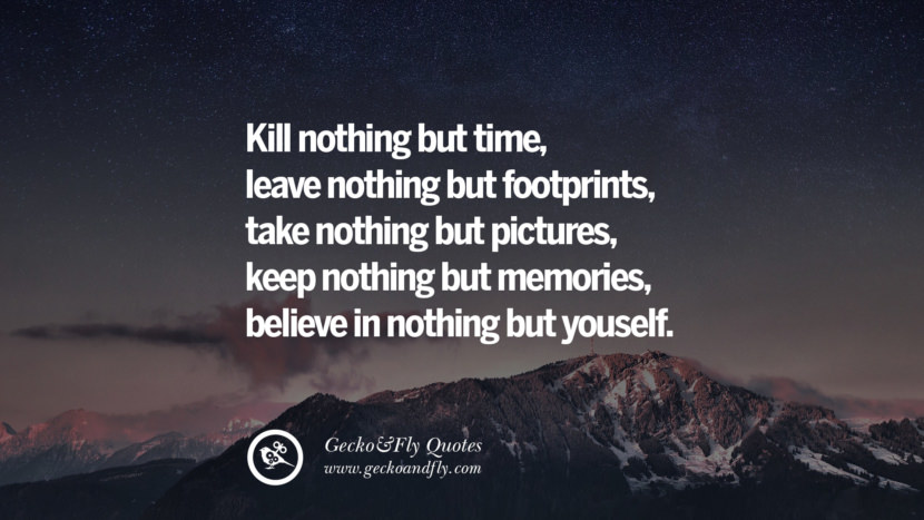 Kill nothing but time, leave nothing but footprints, take nothing but pictures, keep nothing but memories, believe in nothing but yourself.