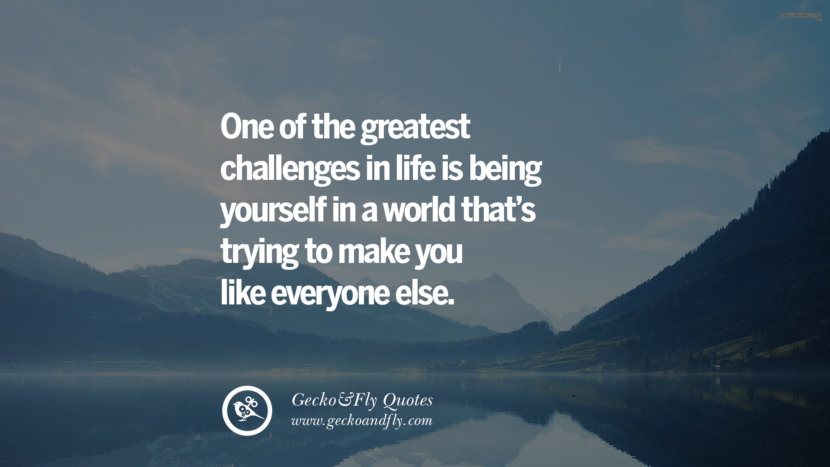 One of the greatest challenges in life is being yourself in a world that's trying to make you like everyone else.