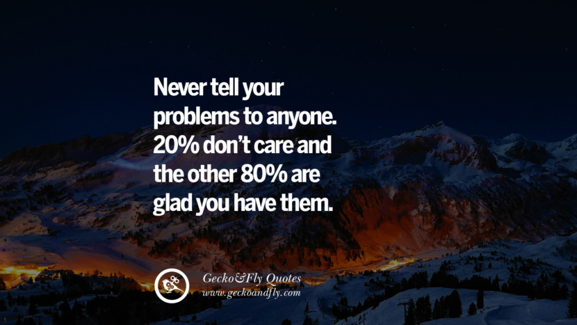 Never tell your problems to anyone. 20% don't care and the other 80% are glad you have them. quote about self confidence instagram Beliving In Yourself speech tumblr facebook twitter reddit pinterest