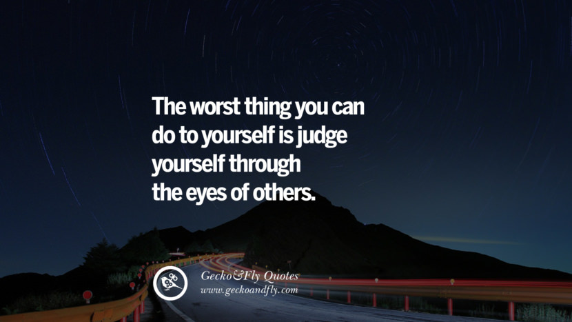 The worst thing you can do to yourself is judge yourself through the eyes of others. quote about self confidence instagram Beliving In Yourself speech tumblr facebook twitter reddit pinterest
