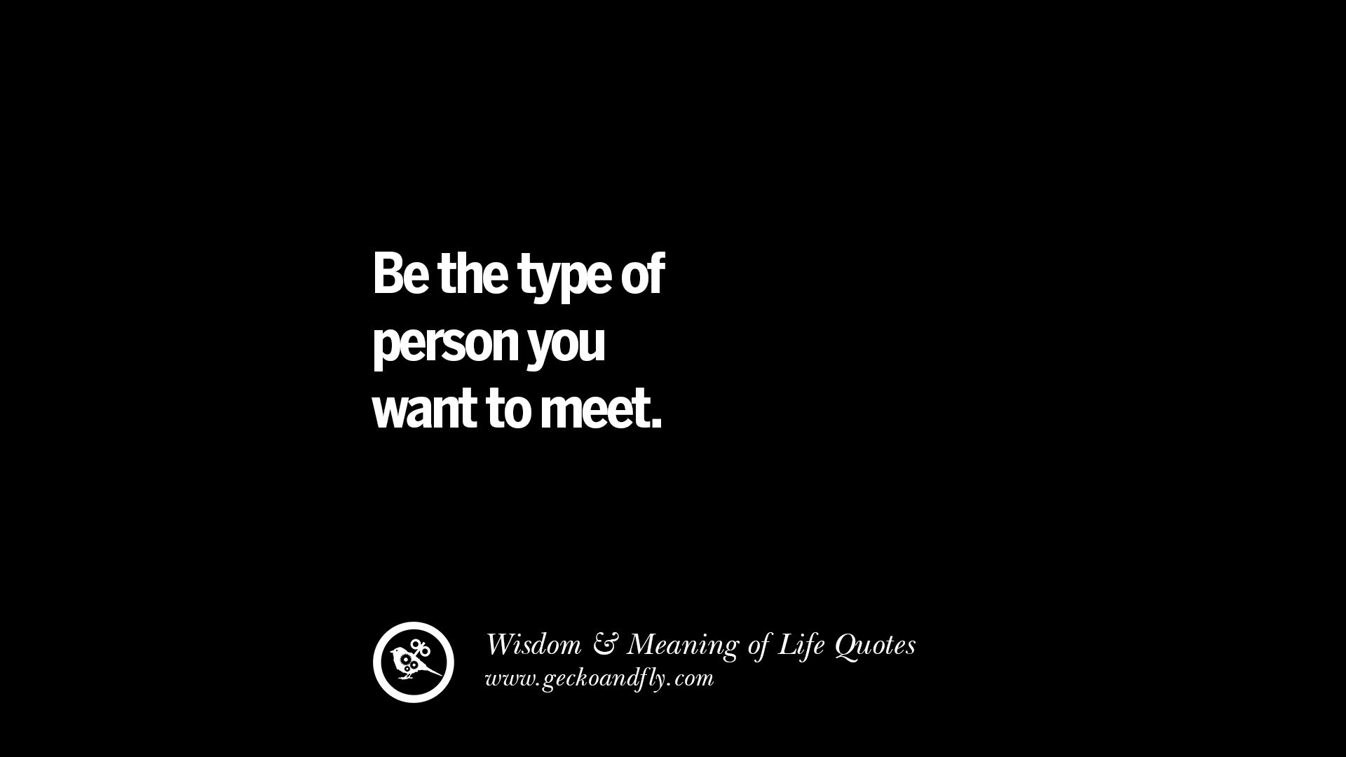 Be the type of person you want to meet. funny wise quotes about life ...