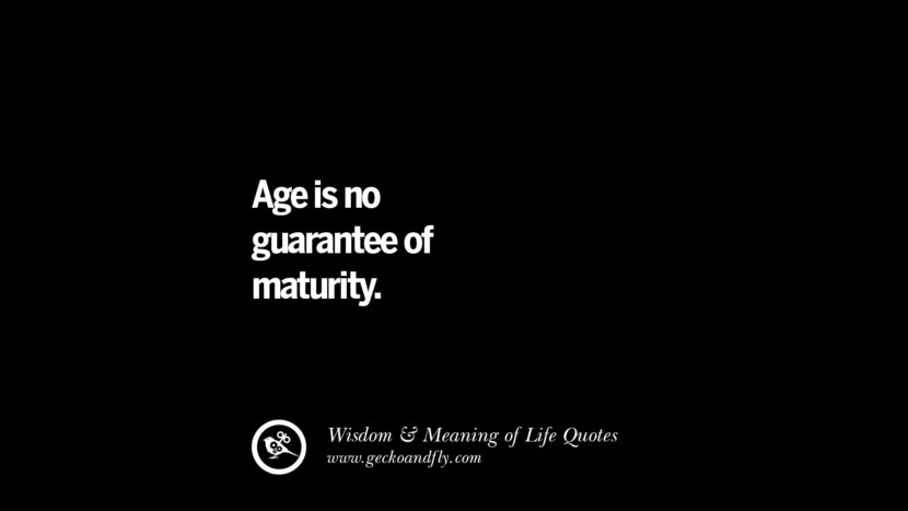 Age is no guarantee of maturity. funny wise quotes about life tumblr instagram wisdom Funny Eye Opening Quotes About Wisdom And Life twitter reddit facebook pinterest tumblr