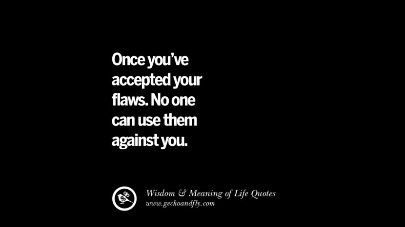 Once you've accepted your flaws. No one can use them against you.