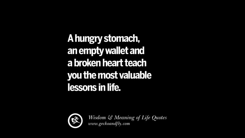 A hungry stomach, an empty wallet and a broken heart teach you the most valuable lessons in life.