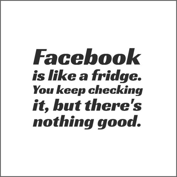 Facebook is like a fridge. You keep checking it, but there's nothing good. Funny Sarcastic Come Back Quotes For Your Facebook Friends And Enemies smartphone youtube stupid message status instagram facebook twitter pinterest