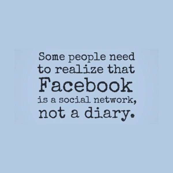Some People Need To Realize That Facebook Is A Social Network Not A Diary