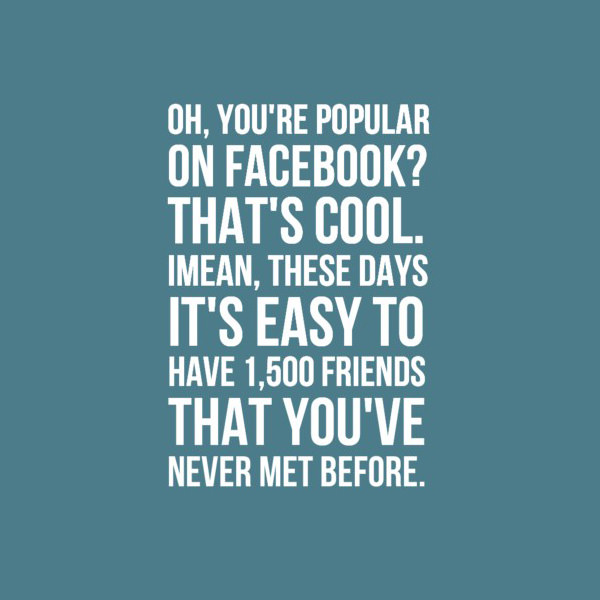 Oh, you're popular on Facebook? That's cool. I mean, these days it's easy to have 1500 friends that you've never met before. Funny Sarcastic Come Back Quotes For Your Facebook Friends And Enemies smartphone youtube stupid message status instagram facebook twitter pinterest