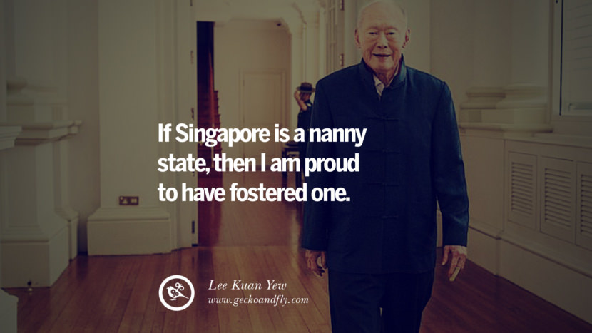 If Singapore is a nanny state, then I am proud to have fostered one. singapore prime minister lee kwan yew dead death quotes 李光耀 lee hsien loong lee wei ling lky RIP rest in peace instagram facebook twitter youtube