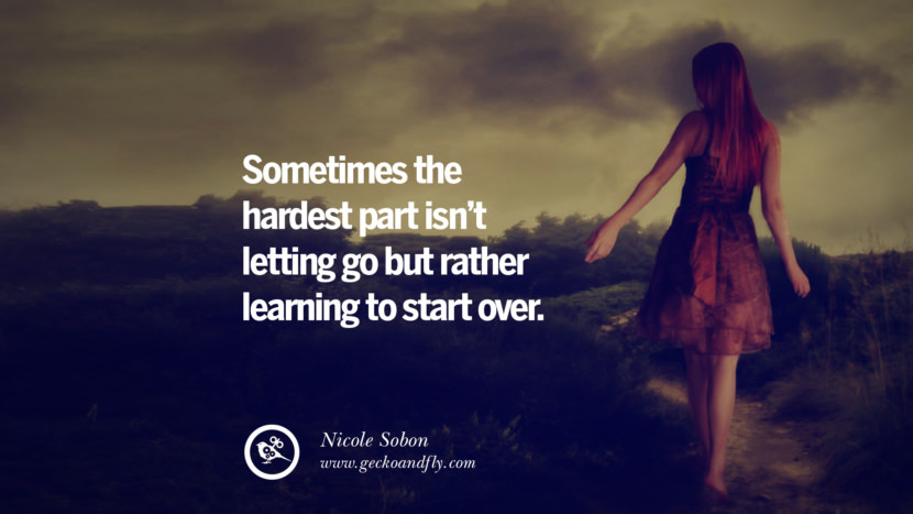Sometimes the hardest part isn't letting go but rather learning to start over. - Nicole Sobon Quotes On Life About Keep Moving On And Letting Go Of Someone relationship love breakup instagram pinterest facebook twitter
