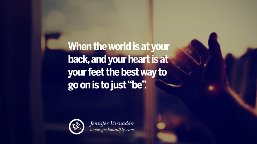 When the world is at your back, and your heart is at your feet…the best way to go on is to just be. - Jennifer Varnadore Quotes On Life About Keep Moving On And Letting Go Of Someone relationship love breakup instagram pinterest facebook twitter