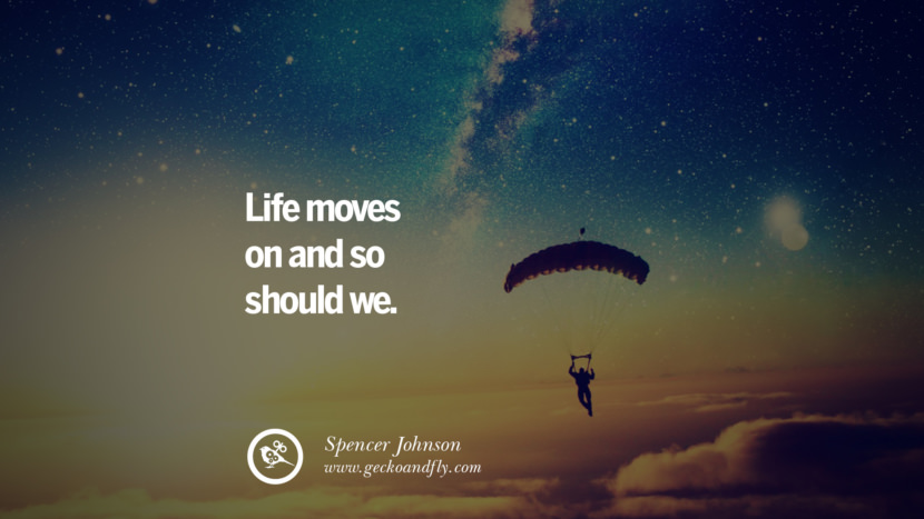 Life moves on and so should we. - Spencer Johnson Quotes On Life About Keep Moving On And Letting Go Of Someone relationship love breakup instagram pinterest facebook twitter