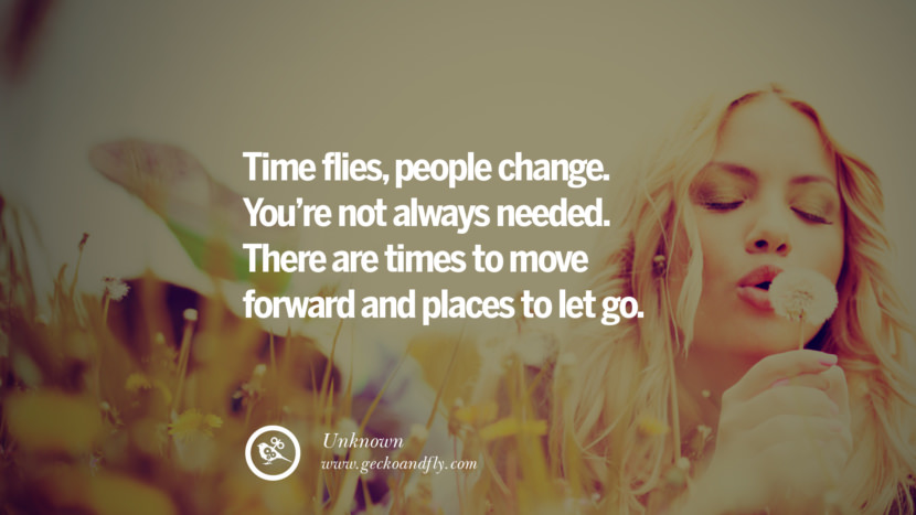 Time flies, people change. You're not always needed. There are times to move forward and places to let go. - Unknown Quotes About Moving On And Letting Go Of Relationship And Love relationship love breakup instagram pinterest facebook twitter tumblr