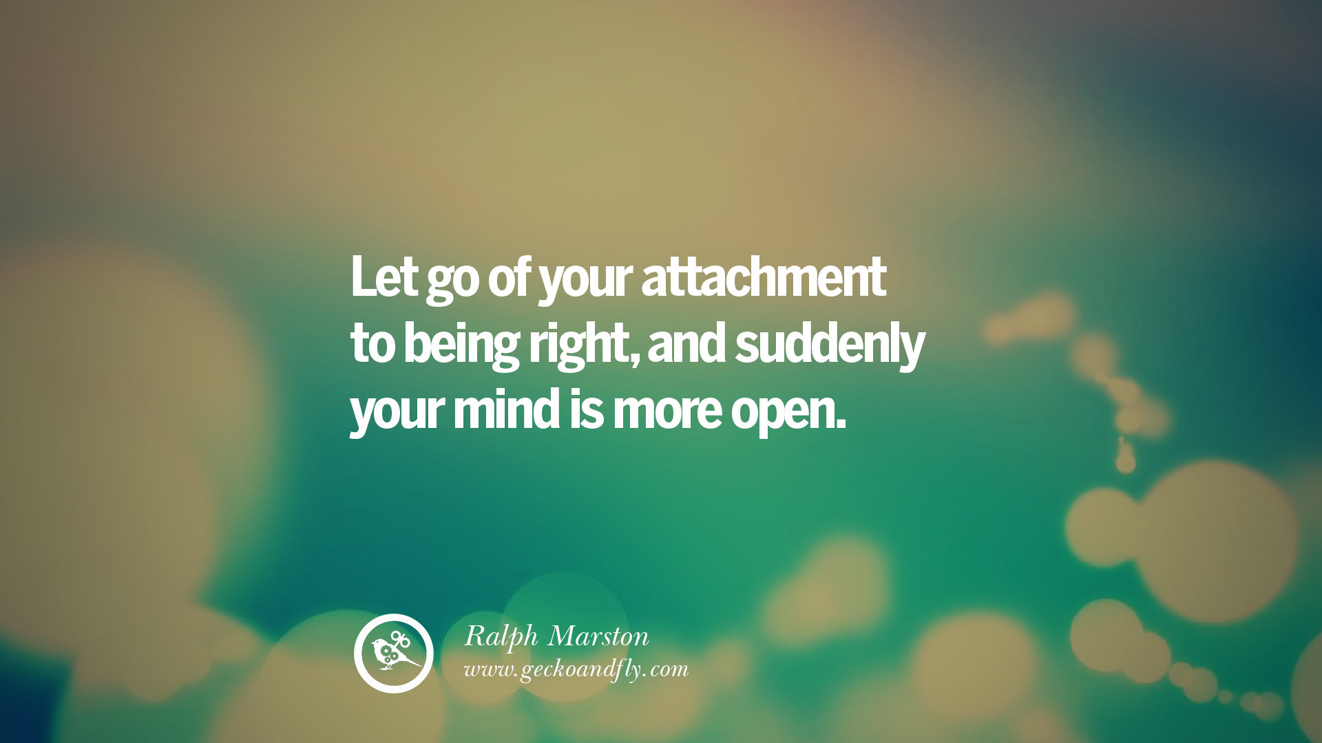 Let go of your attachment to being right and suddenly your mind is more open