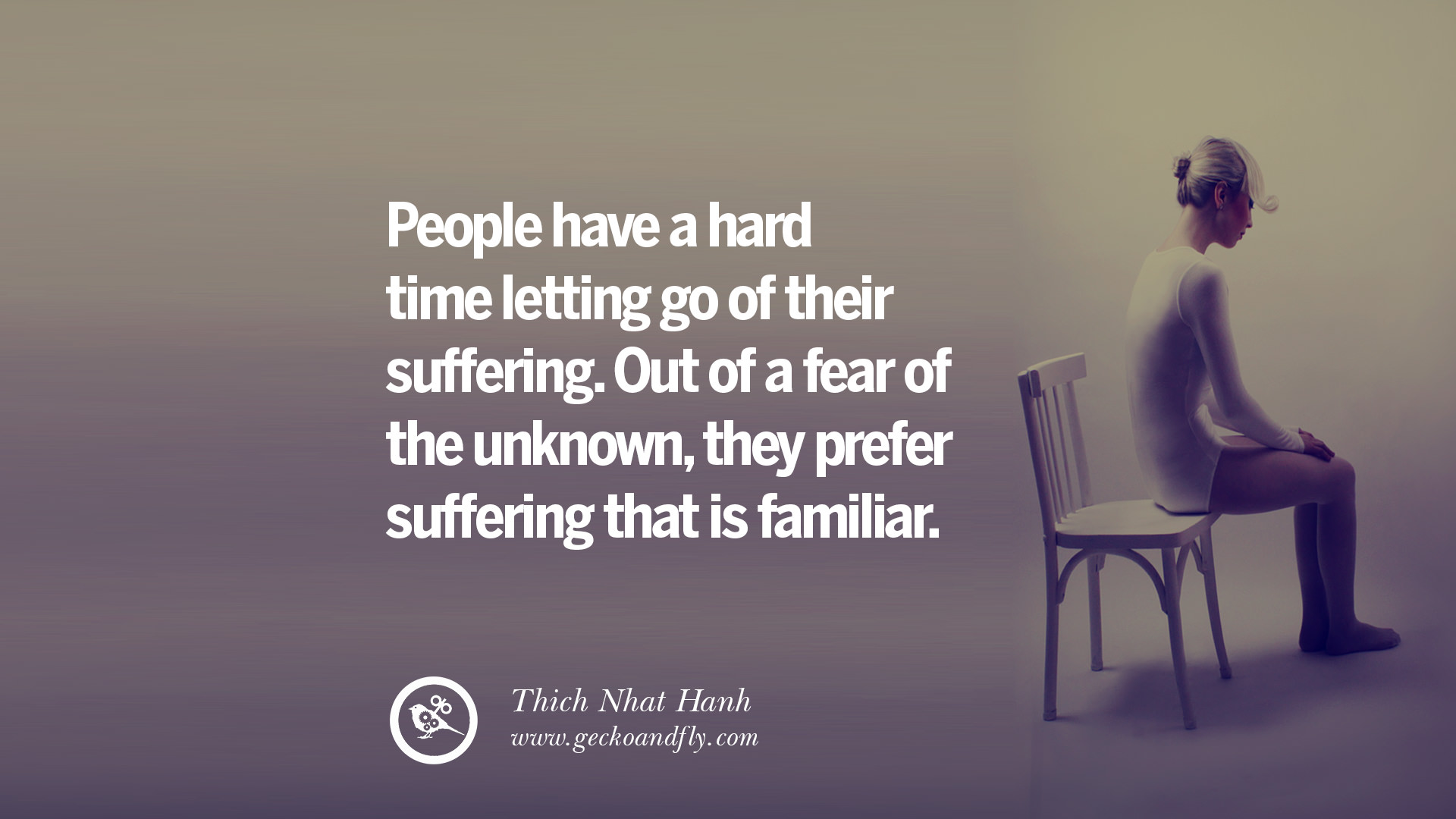 People have a hard time letting go of their suffering Out of a fear of