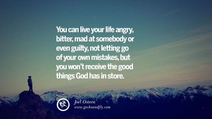 You can live your life angry, bitter, mad at somebody or even guilty, not letting go of your own mistakes, but you won't receive the good things God has in store. - Joel Osteen Quotes About Moving On And Letting Go Of Relationship And Love relationship love breakup instagram pinterest facebook twitter tumblr