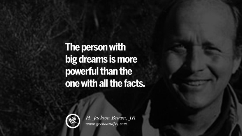 The person with big dreams is more powerful than the one with all the facts. - H. Jackson Brown, JR