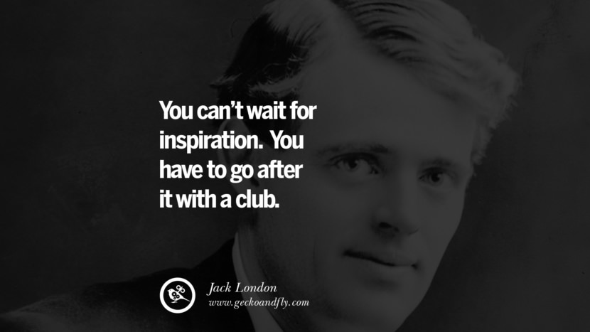 You can't wait for inspiration. You have to go after it with a club. - Jack London positive quotes for the day about life attitude thinking instagram pinterest facebook twitter