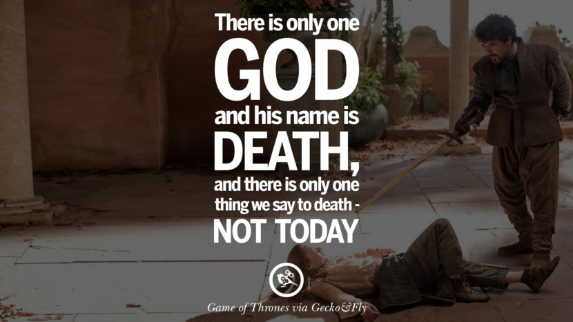 There is only one God and his name is death, and there is only one thing we say to death - Not today. Game of Thrones Quotes pinterest instagram facebook twitter HBO emilia clarke lannister jon snow season 4 king joffrey