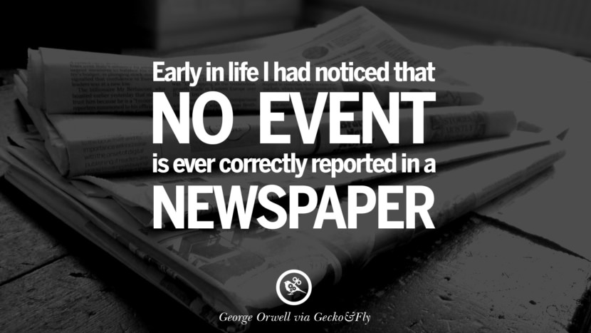 Early in life I had noticed that no event is ever correctly reported in a newspaper. George Orwell Quotes From Shooting An Elephant, 1984 and Animal Farm instagram facebook twitter pinterest