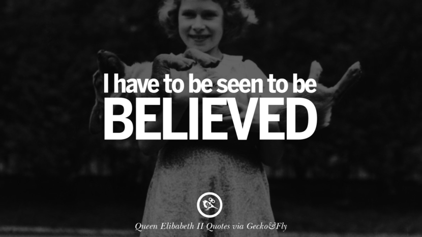 I have to be seen to be believed. Quotes By Queen Elizabeth II