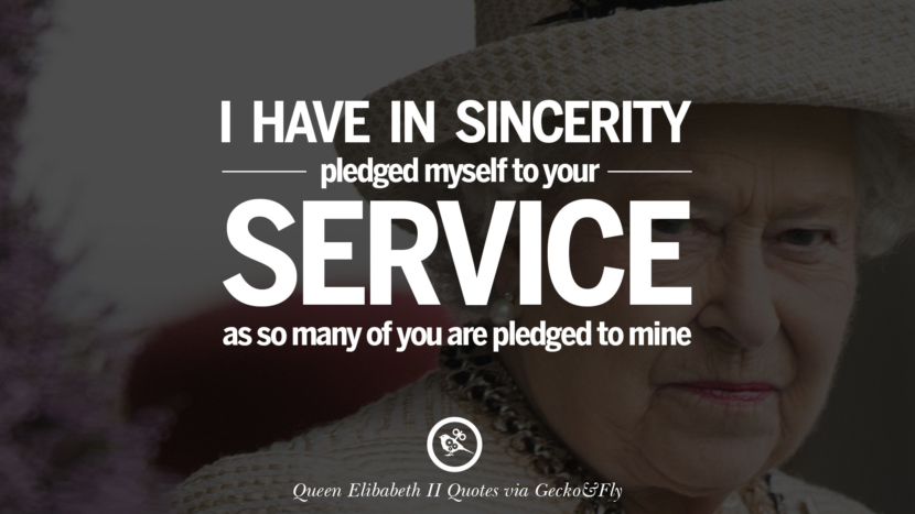 I have in sincerity pledged myself to your service as so many of you are pledged to mine. Majesty Quotes By Queen Elizabeth II instagram facebook twitter pinterest