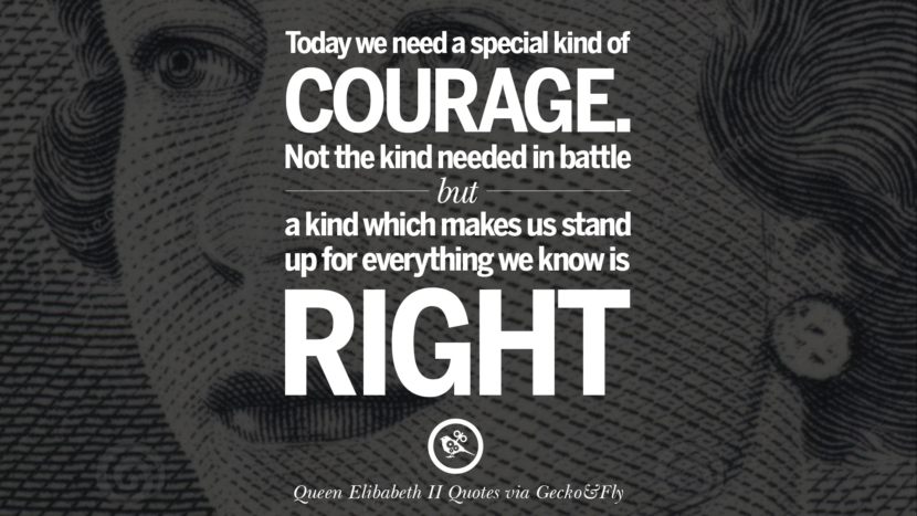 Today we need a special kind of courage. Not the kind needed in battle but a kind which makes us stand up for everything we know it right. Majesty Quotes By Queen Elizabeth II