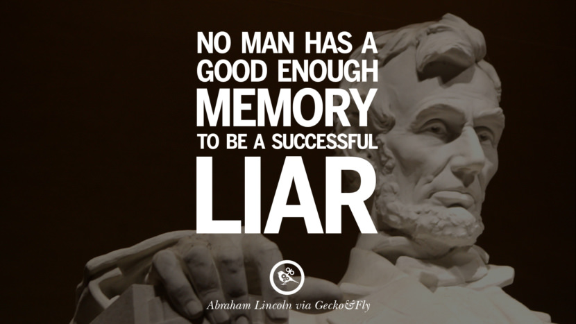 No man has a good enough memory to be a successful liar. - Abraham Lincoln Greatest Abraham Lincoln Quotes on Civil War, Liberties, Slavery and Freedom