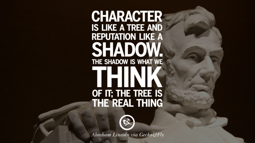 Character is like a tree and reputation like a shadow. The shadow is what we think of it; the tree is the real thing. - Abraham Lincoln Greatest Abraham Lincoln Quotes on Civil War, Liberties, Slavery and Freedom