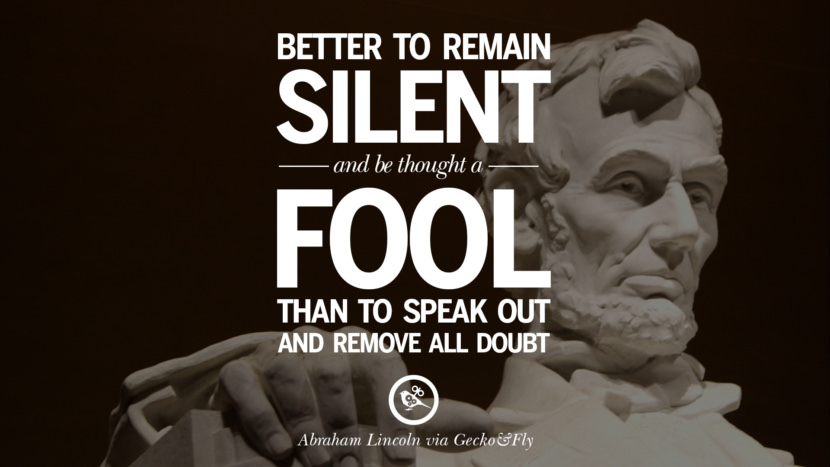 better to remain silent and be though a fool than to speak out and remove all doubt. - Abraham Lincoln Greatest Abraham Lincoln Quotes on Civil War, Liberties, Slavery and Freedom